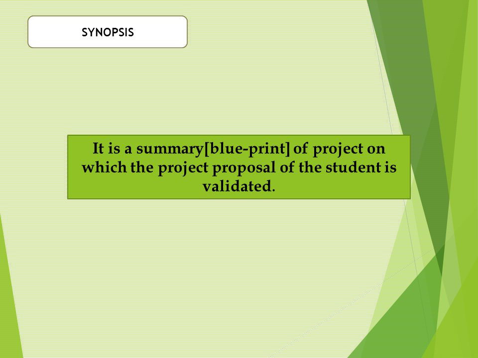 SYNOPSIS It is a summary[blue-print] of project on which the project proposal of the student is validated.